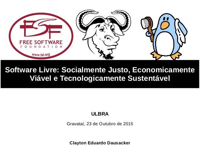 Software Livre: Socialmente Justo, Economicamente Viável e Tecnologicamente Sustentável Clayton Eduardo Dausacker Gravataí...
