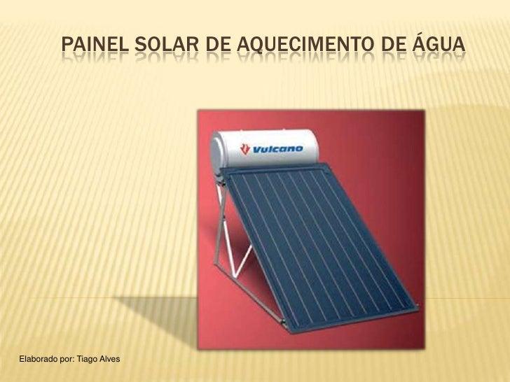 PAINEL SOLAR DE AQUECIMENTO DE ÁGUAElaborado por: Tiago Alves