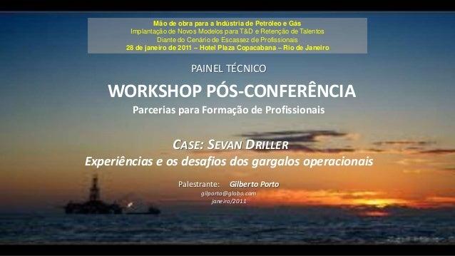 PAINEL TÉCNICO WORKSHOP PÓS-CONFERÊNCIA Parcerias para Formação de Profissionais CASE: SEVAN DRILLER Experiências e os des...