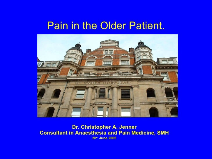 Pain in the Older Patient. Dr. Christopher A. Jenner Consultant in Anaesthesia and Pain Medicine, SMH 20 th  June 2005