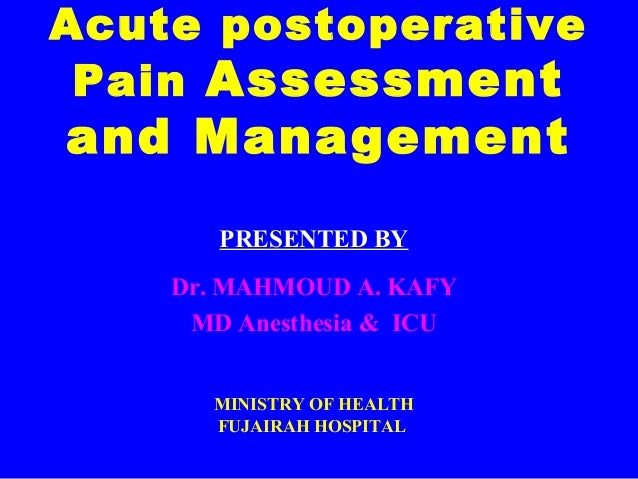 Acute postoperative Pain Assessment and Management PRESENTED BY Dr. MAHMOUD A. KAFY MD Anesthesia & ICU MINISTRY OF HEALTH...