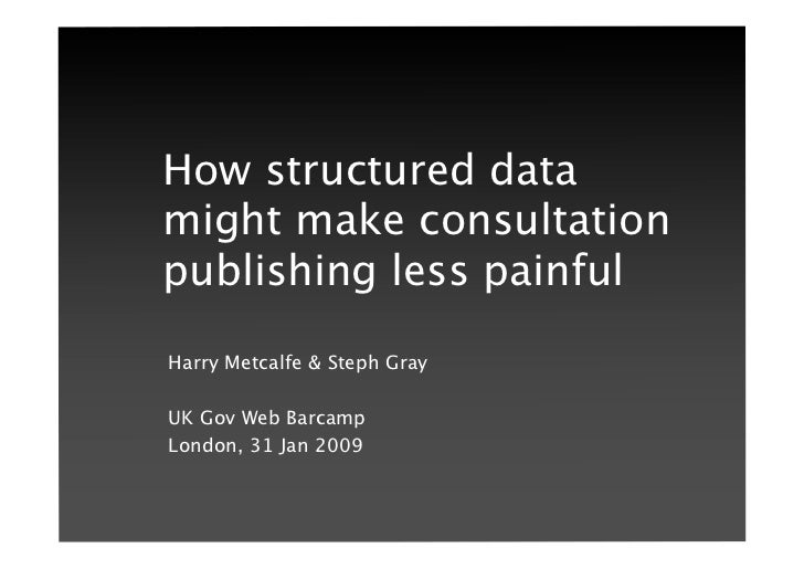 How structured data might make consultation publishing less painful Harry Metcalfe & Steph Gray   UK Gov Web Barcamp Londo...
