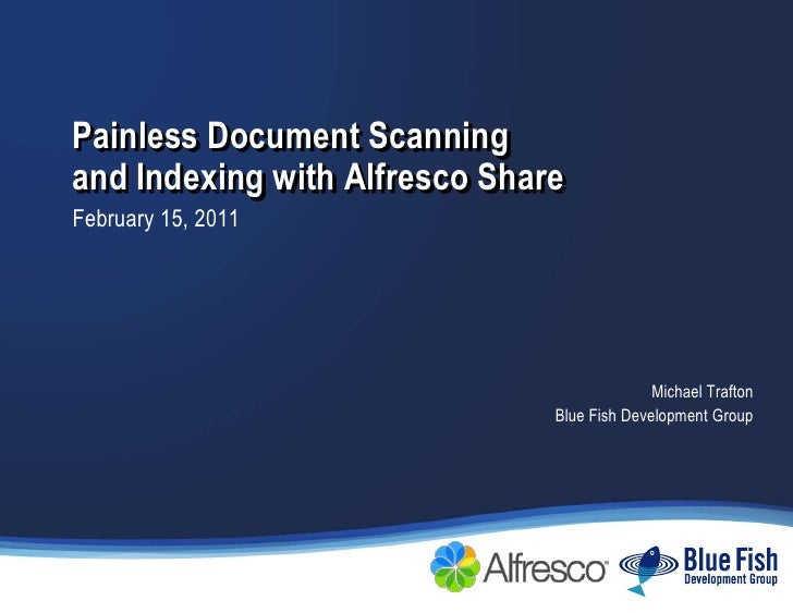 Painless Document Scanning and Indexing with Alfresco Share<br />February 15, 2011<br />Michael Trafton<br />Blue Fish Dev...
