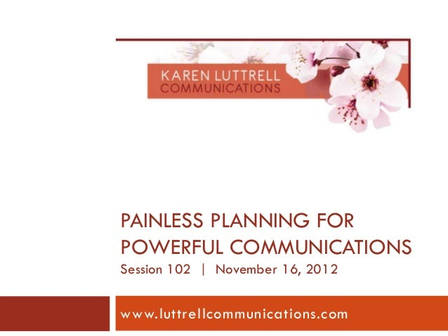 PAINLESS PLANNING FORPOWERFUL COMMUNICATIONSSession 102 | November 16, 2012www.luttrellcommunications.com