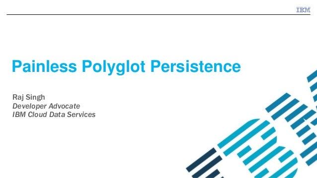 ©2015 IBM Corporation Painless Polyglot Persistence Raj Singh Developer Advocate IBM Cloud Data Services