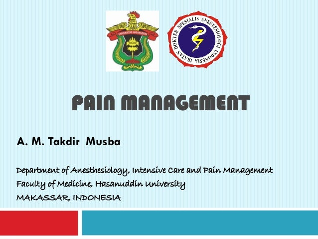 PAIN MANAGEMENT A. M. Takdir Musba Department of Anesthesiology, Intensive Care and Pain Management Faculty of Medicine, H...