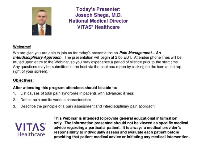 Today's Presenter: Joseph Shega, M.D. National Medical Director VITAS® Healthcare Welcome! We are glad you are able to joi...