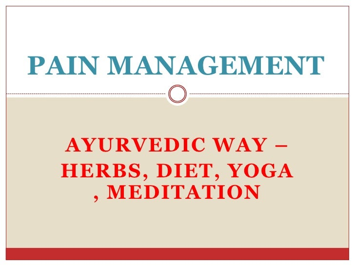 PAIN MANAGEMENT<br />AYURVEDIC WAY –<br />HERBS, DIET, YOGA, MEDITATION<br />