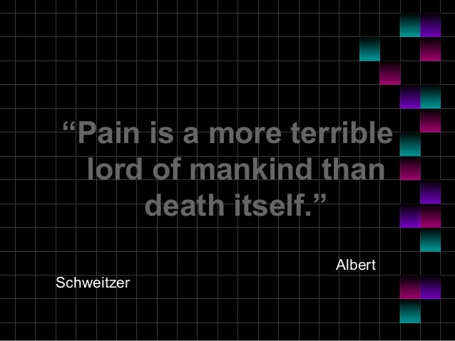 """""""Pain is a more terrible lord of mankind than death itself."""" Albert Schweitzer"""