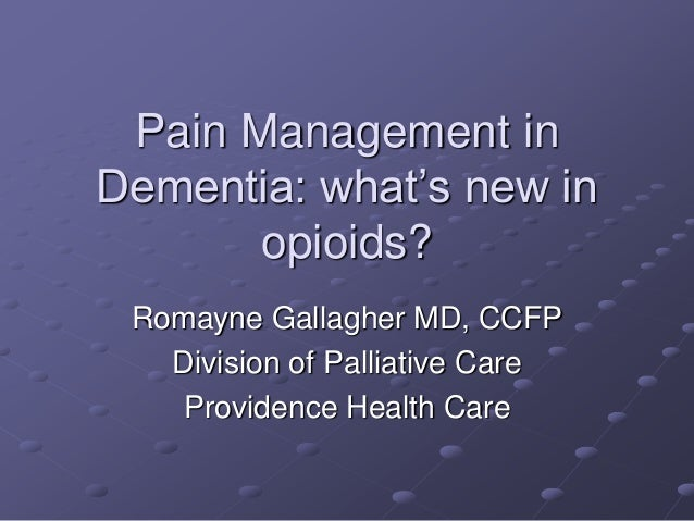Pain Management in Dementia: what's new in opioids? Romayne Gallagher MD, CCFP Division of Palliative Care Providence Heal...
