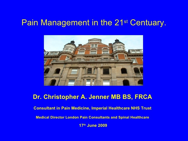 Pain Management in the 21 st  Centuary. Dr. Christopher A. Jenner MB BS, FRCA Consultant in Pain Medicine, Imperial Health...