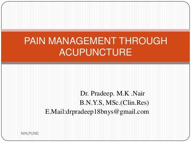 Dr. Pradeep. M.K .Nair B.N.Y.S, MSc.(Clin.Res) E.Mail:drpradeep18bnys@gmail.com PAIN MANAGEMENT THROUGH ACUPUNCTURE NIN,PU...