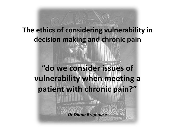 """The ethics of considering vulnerability in decision making and chronic pain<br />Or<br />""""do we consider issues of vulnera..."""
