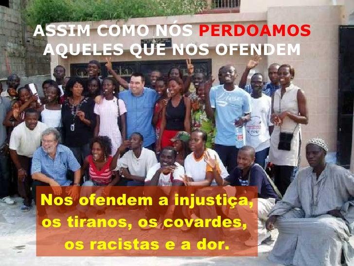 ASSIM COMO NÓS  PERDOAMOS  AQUELES QUE NOS OFENDEM <ul><li>Nos ofendem a injustiça,  </li></ul><ul><li>os tiranos, os cova...