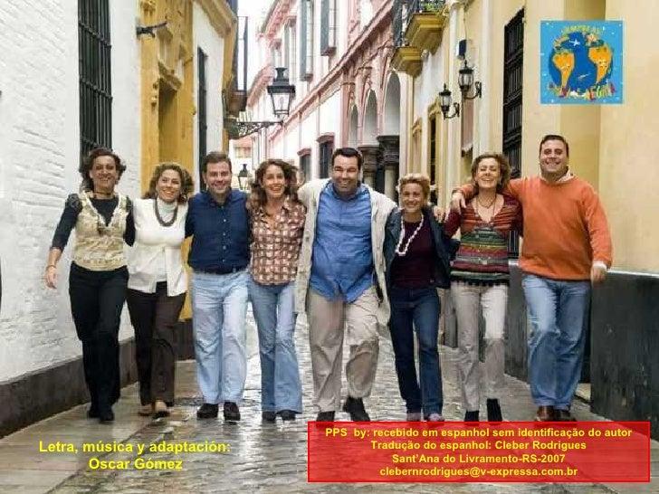 Letra, música y adaptación:  Oscar Gómez   PPS  by: recebido em espanhol sem identificação do autor Tradução do espanhol: ...