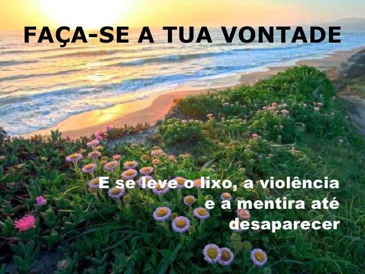 FAÇA-SE A TUA VONTADE <ul><li>E se leve o lixo, a violência e a mentira até desaparecer </li></ul>