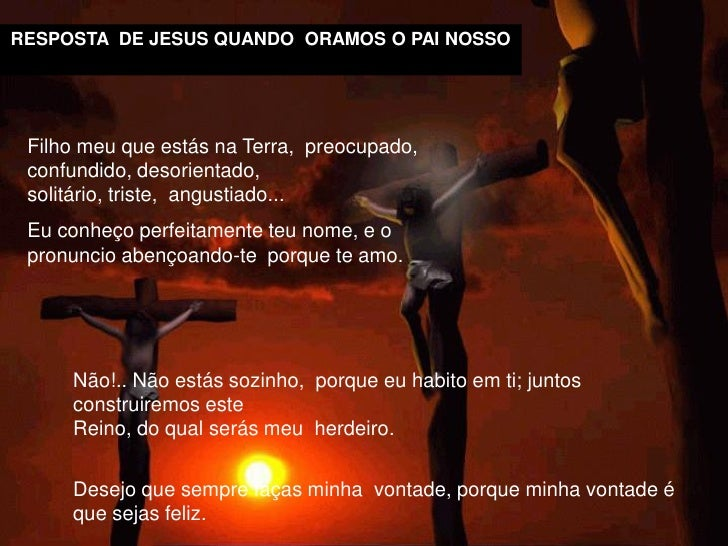 RESPOSTA DE JESUS QUANDO ORAMOS O PAI NOSSO      Filho meu que estás na Terra, preocupado,  confundido, desorientado,  sol...