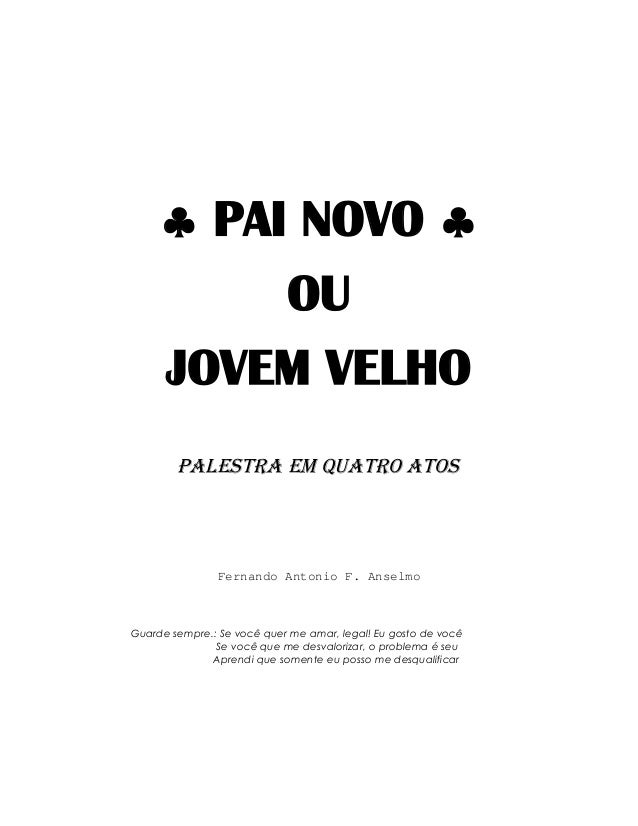 ♣ PAI NOVO ♣          OU     JOVEM VELHO        Palestra em Quatro Atos               Fernando Antonio F. AnselmoGuarde se...