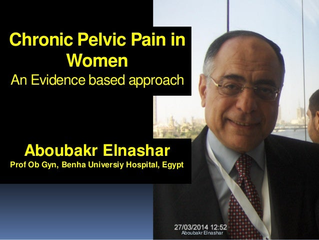 Aboubakr Elnashar Chronic Pelvic Pain in Women An Evidence based approach Aboubakr Elnashar Prof Ob Gyn, Benha Universiy H...
