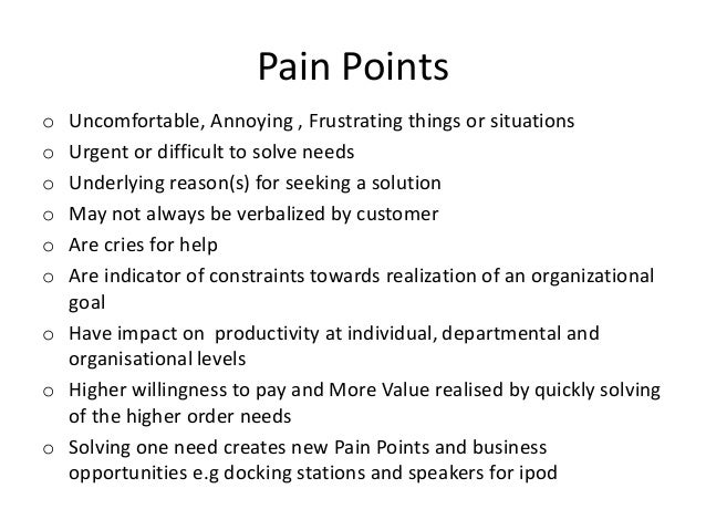 Pain Points o o o o o o  Uncomfortable, Annoying , Frustrating things or situations Urgent or difficult to solve needs Und...