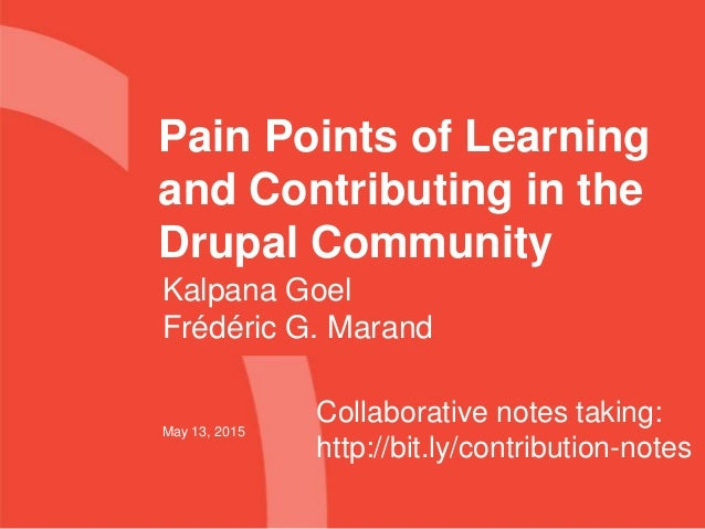 Pain Points of Learning and Contributing in the Drupal Community May 13, 2015 Kalpana Goel Frédéric G. Marand Collaborativ...