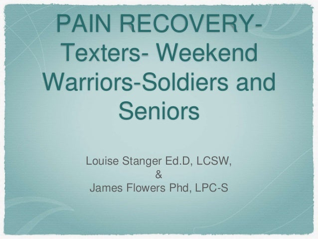 PAIN RECOVERY- Texters- Weekend Warriors-Soldiers and Seniors Louise Stanger Ed.D, LCSW, & James Flowers Phd, LPC-S