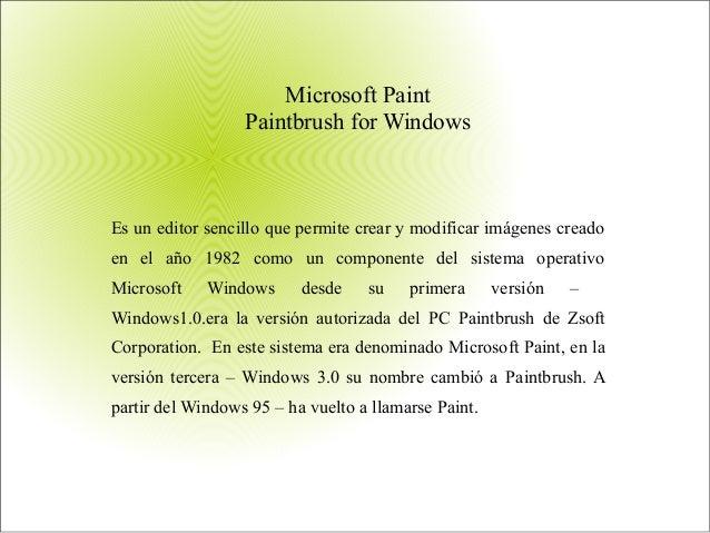 Microsoft Paint Paintbrush for Windows Es un editor sencillo que permite crear y modificar imágenes creado en el año 1982 ...