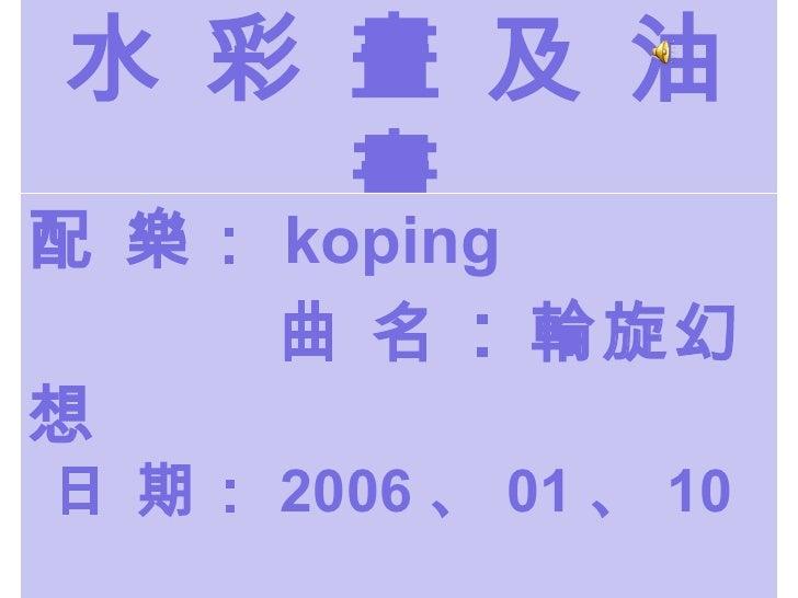 水 彩 畫 及 油 畫 配 樂: koping   曲 名 : 輪旋幻想   日 期: 2006 、 01 、 10