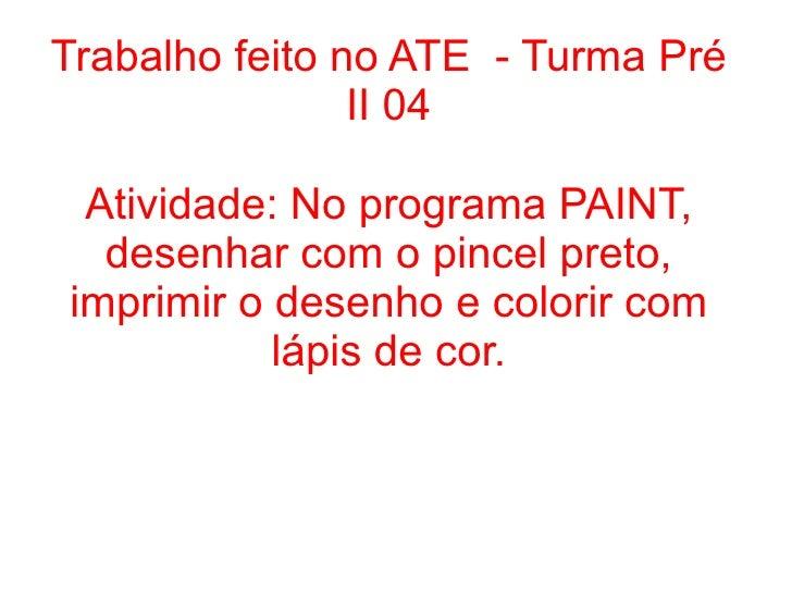 Trabalho feito no ATE - Turma Pré                II 04 Atividade: No programa PAINT,  desenhar com o pincel preto,imprimir...