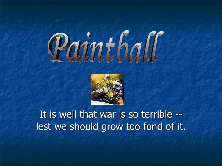It is well that war is so terrible -- lest we should grow too fond of it.  Paintball