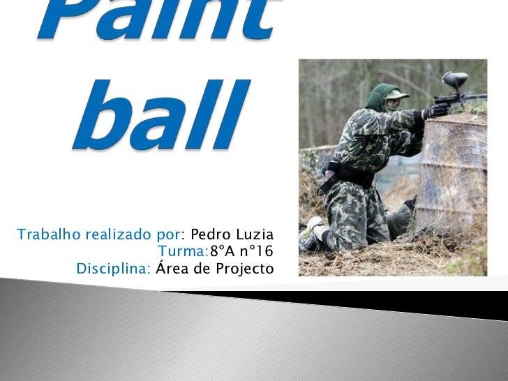 Paintball<br />Trabalho realizado por: Pedro Luzia<br />Turma:8ºA nº16<br />Disciplina:Área de Projecto<br />