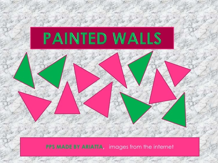PAINTED WALLS<br />PPS MADE BY ARIATTA,   images from the internet <br />