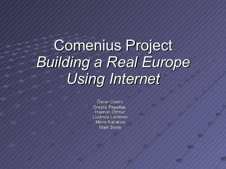 Comenius Project Building a Real Europe Using Internet Oscar Castro Orestis Papettas  Hannah Ottmar Liudmila Lahtinen Mari...