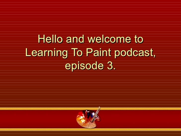 Hello and welcome to Learning To Paint podcast, episode 3.