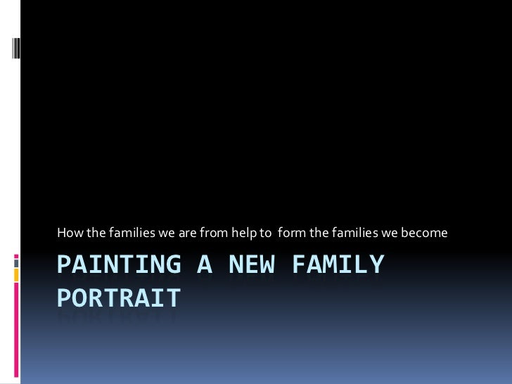 How the families we are from help to form the families we becomePAINTING A NEW FAMILYPORTRAIT
