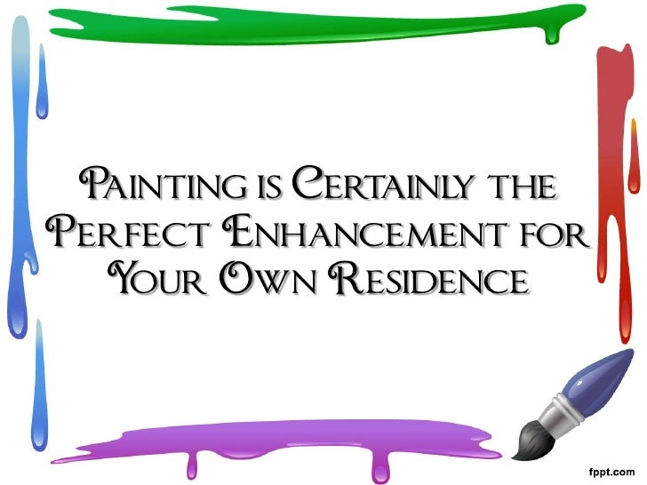 Painting is Certainl the                     yPerfect Enhancement for  Your Own Residence