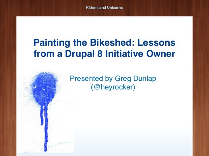 Kittens and UnicornsPainting the Bikeshed: Lessonsfrom a Drupal 8 Initiative Owner        Presented by Greg Dunlap        ...