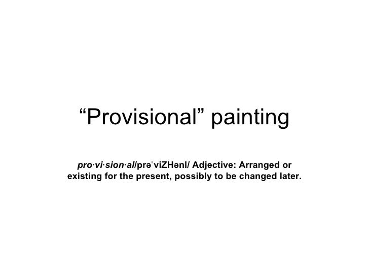 """""""Provisional"""" painting  pro·vi·sion·al/prəˈ viZHənl/ Adjective: Arranged orexisting for the present, possibly to be change..."""