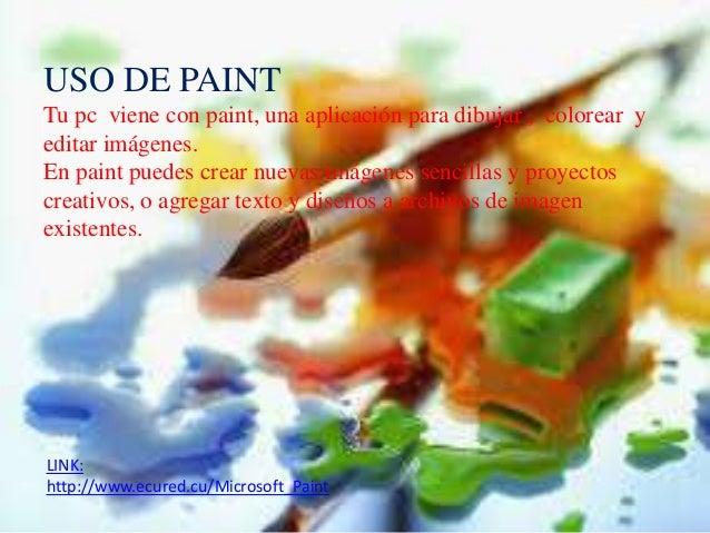 LINK: http://www.ecured.cu/Microsoft_Paint USO DE PAINT Tu pc viene con paint, una aplicación para dibujar , colorear y ed...