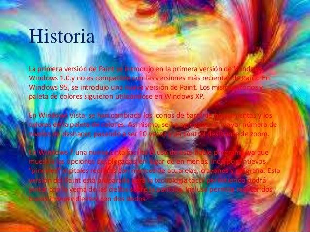 Historia La primera versión de Paint se introdujo en la primera versión de Windows, Windows 1.0.y no es compatible con las...