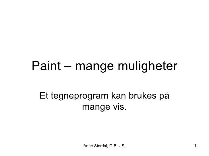 Paint – mange muligheter   Et tegneprogram kan brukes på            mange vis.              Anne Stordal, G.B.U.S.   1