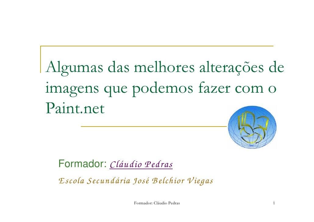 Algumas das melhores alterações de imagens que podemos fazer com o Paint.net    Formador: Cláudio Pedras  E scola Secundár...