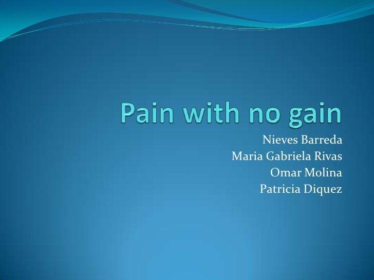 Pain with no gain<br />Nieves Barreda <br />Maria Gabriela Rivas<br />Omar Molina<br />Patricia Diquez<br />