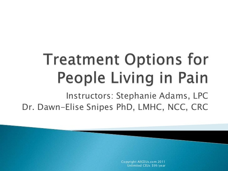 Treatment Options for People Living in Pain<br />Instructors: Stephanie Adams, LPC<br />Dr. Dawn-Elise Snipes PhD, LMHC, N...