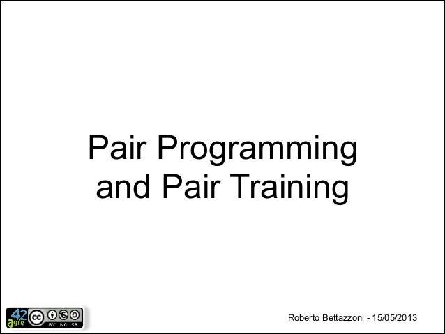 Pair Programming and Pair Training  Roberto Bettazzoni - 15/05/2013