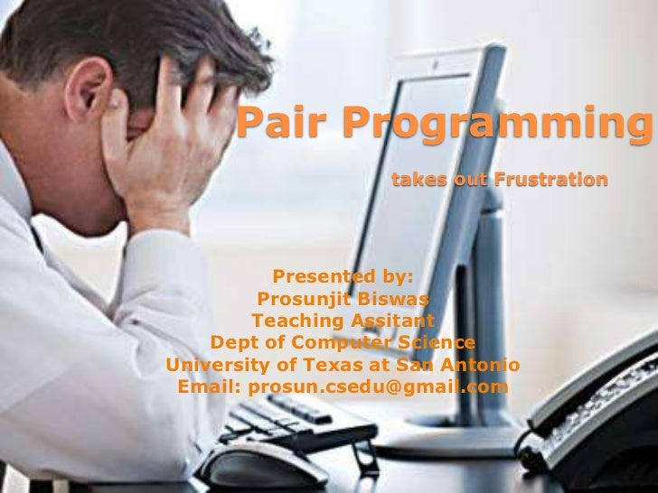 Pair Programmingtakes out Frustration<br />Presented by:<br />ProsunjitBiswas<br />Teaching Assitant<br />Dept of Computer...