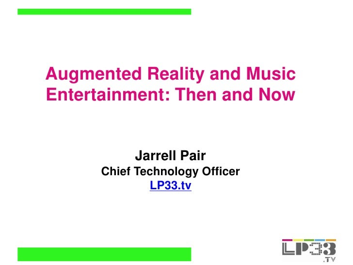 Augmented Reality and Music Entertainment: Then and Now              Jarrell Pair       Chief Technology Officer          ...