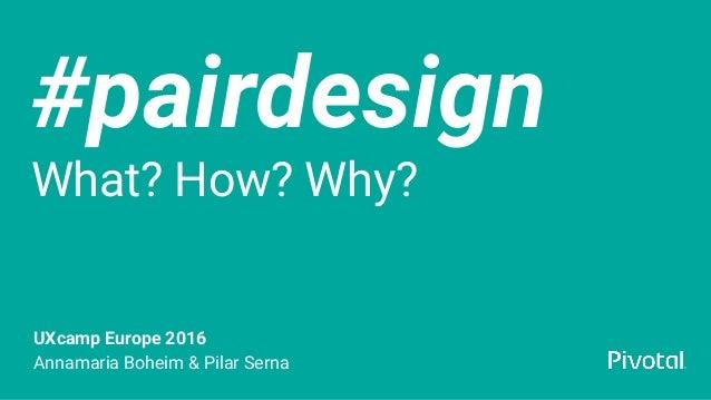 #pairdesign What? How? Why? UXcamp Europe 2016 Annamaria Boheim & Pilar Serna