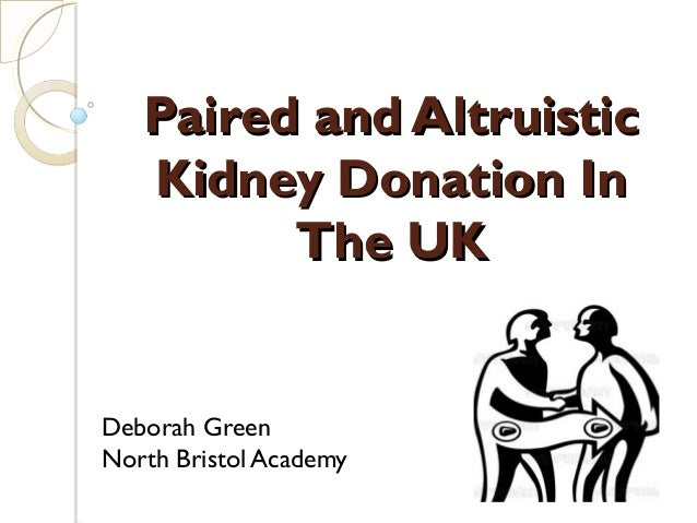 Paired and AltruisticPaired and Altruistic Kidney Donation InKidney Donation In The UKThe UK Deborah Green North Bristol A...