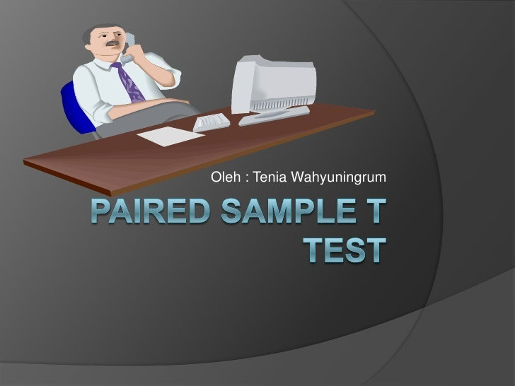 Paired sample t test<br />Oleh : TeniaWahyuningrum<br />